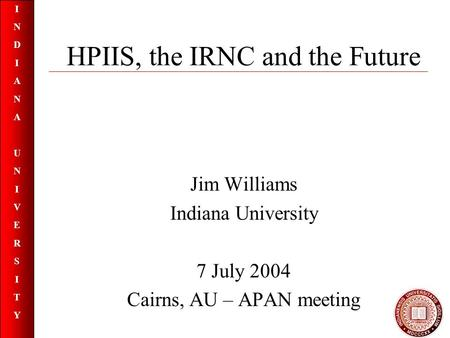 INDIANAUNIVERSITYINDIANAUNIVERSITY HPIIS, the IRNC and the Future Jim Williams Indiana University 7 July 2004 Cairns, AU – APAN meeting.
