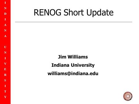 INDIANAUNIVERSITYINDIANAUNIVERSITY RENOG Short Update Jim Williams Indiana University