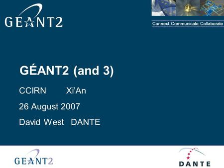 Connect. Communicate. Collaborate GÉANT2 (and 3) CCIRN XiAn 26 August 2007 David West DANTE.