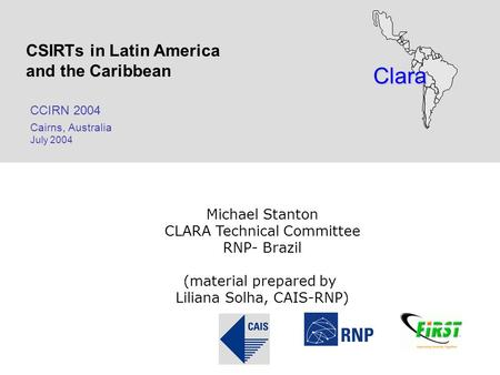 Clara CSIRTs in Latin America and the Caribbean CCIRN 2004 Cairns, Australia July 2004 Michael Stanton CLARA Technical Committee RNP- Brazil (material.