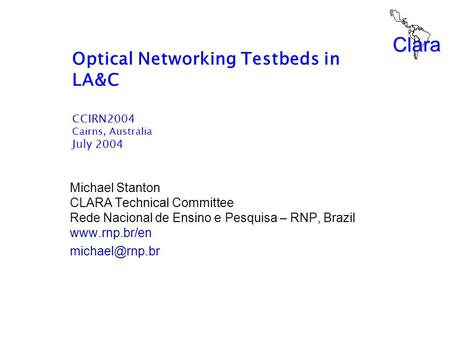 Clara Optical Networking Testbeds in LA&C CCIRN2004 Cairns, Australia July 2004 Michael Stanton CLARA Technical Committee Rede Nacional de Ensino e Pesquisa.