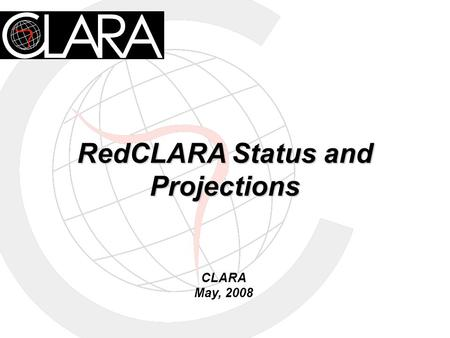 RedCLARA Status and Projections CLARA May, 2008. ALICE Project 18 Latin American Countries and 4 European NRENs Creation of CLARA, the organization of.
