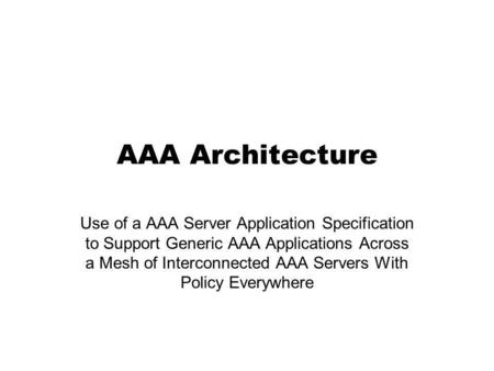 AAA Architecture Use of a AAA Server Application Specification to Support Generic AAA Applications Across a Mesh of Interconnected AAA Servers With Policy.