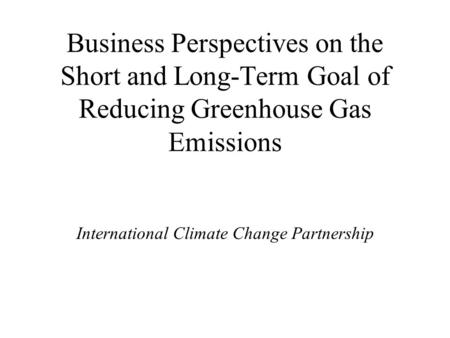 Business Perspectives on the Short and Long-Term Goal of Reducing Greenhouse Gas Emissions International Climate Change Partnership.