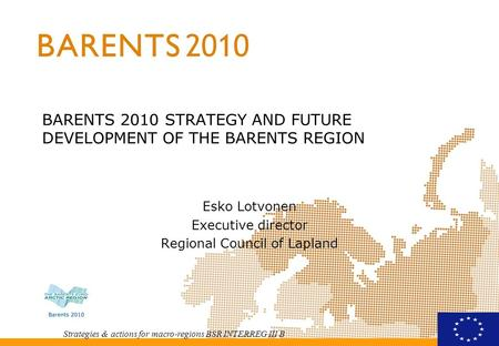 Strategies & actions for macro-regions BSR INTERREG III B BARENTS 2010 STRATEGY AND FUTURE DEVELOPMENT OF THE BARENTS REGION Esko Lotvonen Executive director.