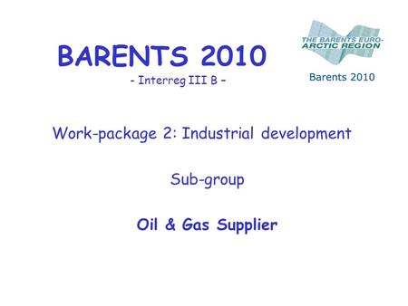 BARENTS 2010 - Interreg III B – Work-package 2: Industrial development Sub-group Oil & Gas Supplier.