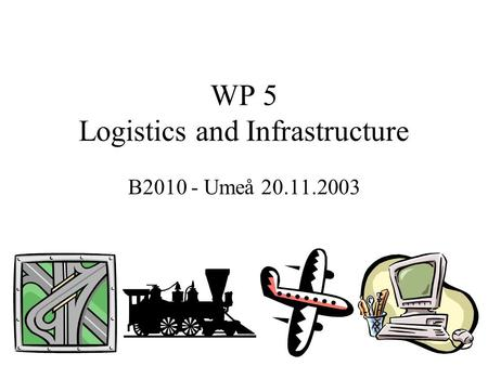 WP 5 Logistics and Infrastructure B2010 - Umeå 20.11.2003.