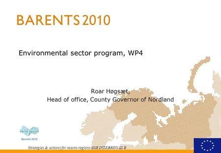Strategies & actions for macro-regions BSR INTERREG III B Environmental sector program, WP4 Roar Høgsæt, Head of office, County Governor of Nordland.