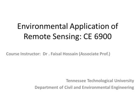 Environmental Application of Remote Sensing: CE 6900 Tennessee Technological University Department of Civil and Environmental Engineering Course Instructor: