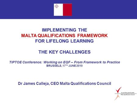 Page 1 IMPLEMENTING THE MALTA QUALIFICATIONS FRAMEWORK FOR LIFELONG LEARNING THE KEY CHALLENGES TIPTOE Conference: Working on EQF – From Framework to Practice.