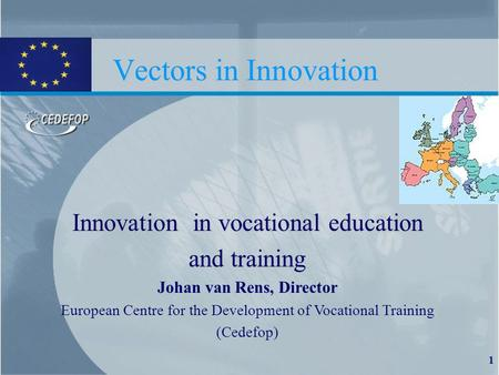 1 Vectors in Innovation Innovation in vocational education and training Johan van Rens, Director European Centre for the Development of Vocational Training.