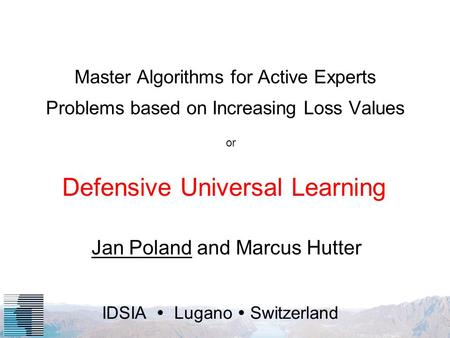 IDSIA Lugano Switzerland Master Algorithms for Active Experts Problems based on Increasing Loss Values Jan Poland and Marcus Hutter Defensive Universal.