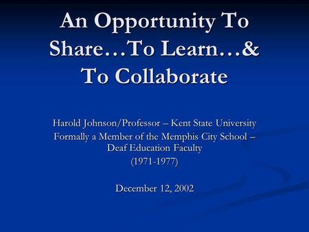 An Opportunity To Share…To Learn…& To Collaborate Harold Johnson/Professor – Kent State University Formally a Member of the Memphis City School – Deaf.