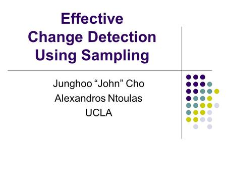 Effective Change Detection Using Sampling Junghoo John Cho Alexandros Ntoulas UCLA.