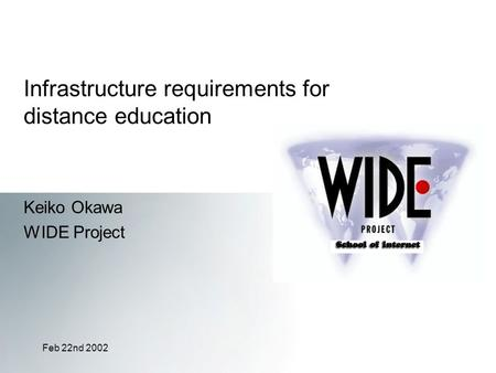 Feb 22nd 2002 Infrastructure requirements for distance education Keiko Okawa WIDE Project.