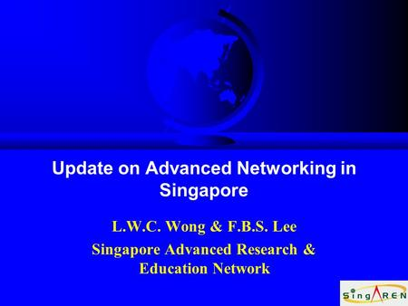 Update on Advanced Networking in Singapore L.W.C. Wong & F.B.S. Lee Singapore Advanced Research & Education Network.