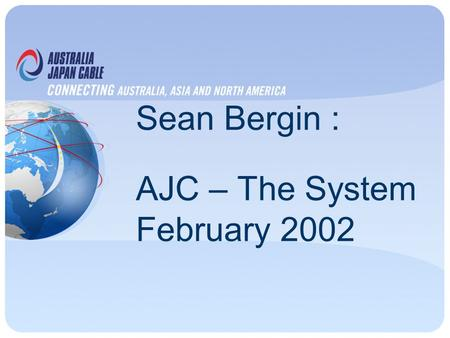 Sean Bergin : AJC – The System February 2002. Network Description 12,700km, 2 Fibre Pair Collapsed Ring Configuration Design capacity 320 + 320 Gbit/s.