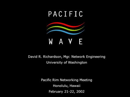 David R. Richardson, Mgr. Network Engineering University of Washington Pacific Rim Networking Meeting Honolulu, Hawaii February 21-22, 2002.