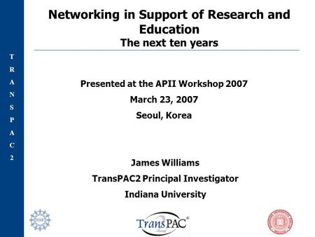 TRANSPAC2TRANSPAC2 Networking in Support of Research and Education The next ten years James Williams TransPAC2 Principal Investigator Indiana University.