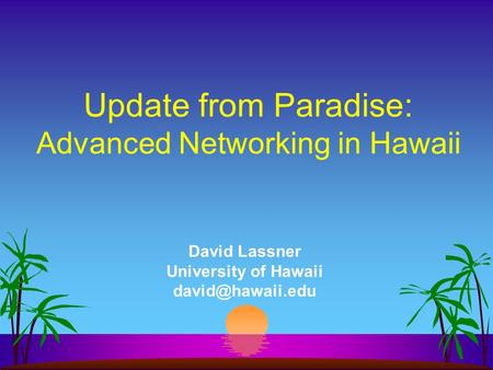 David Lassner University of Hawaii Update from Paradise: Advanced Networking in Hawaii.