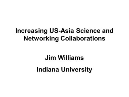 Increasing US-Asia Science and Networking Collaborations Jim Williams Indiana University.