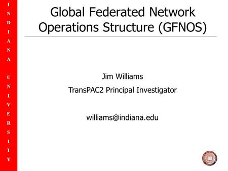 INDIANAUNIVERSITYINDIANAUNIVERSITY Global Federated Network Operations Structure (GFNOS) Jim Williams TransPAC2 Principal Investigator
