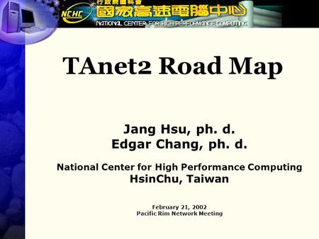 TAnet2 Road Map Jang Hsu, ph. d. Edgar Chang, ph. d. National Center for High Performance Computing HsinChu, Taiwan February 21, 2002 Pacific Rim Network.