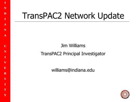 INDIANAUNIVERSITYINDIANAUNIVERSITY TransPAC2 Network Update Jim Williams TransPAC2 Principal Investigator