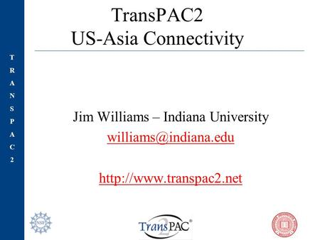 TRANSPAC2TRANSPAC2 TransPAC2 US-Asia Connectivity Jim Williams – Indiana University