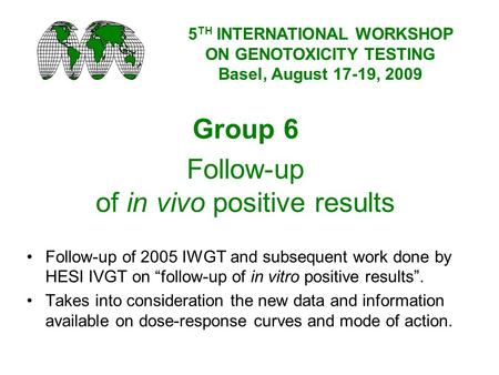 Group 6 Follow-up of in vivo positive results Follow-up of 2005 IWGT and subsequent work done by HESI IVGT on follow-up of in vitro positive results. Takes.