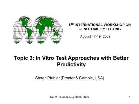 ICEM Florence Aug 20-25, 20091 5 TH INTERNATIONAL WORKSHOP ON GENOTOXICITY TESTING August 17-19, 2009 Topic 3: In Vitro Test Approaches with Better Predictivity.