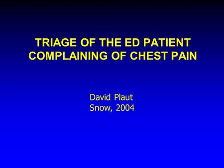 TRIAGE OF THE ED PATIENT COMPLAINING OF CHEST PAIN David Plaut Snow, 2004.