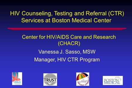 HIV Counseling, Testing and Referral (CTR) Services at Boston Medical Center Vanessa J. Sasso, MSW Manager, HIV CTR Program Center for HIV/AIDS Care and.