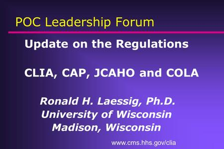 POC Leadership Forum Update on the Regulations CLIA, CAP, JCAHO and COLA Ronald H. Laessig, Ph.D. University of Wisconsin Madison, Wisconsin www.cms.hhs.gov/clia.