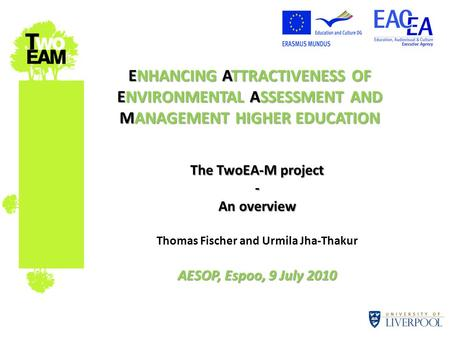 ENHANCING ATTRACTIVENESS OF ENVIRONMENTAL ASSESSMENT AND MANAGEMENT HIGHER EDUCATION The TwoEA-M project - An overview Thomas Fischer and Urmila Jha-Thakur.
