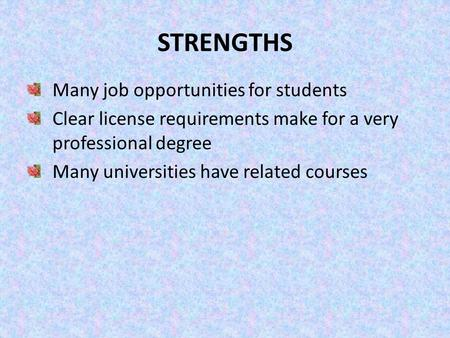 STRENGTHS Many job opportunities for students Clear license requirements make for a very professional degree Many universities have related courses.