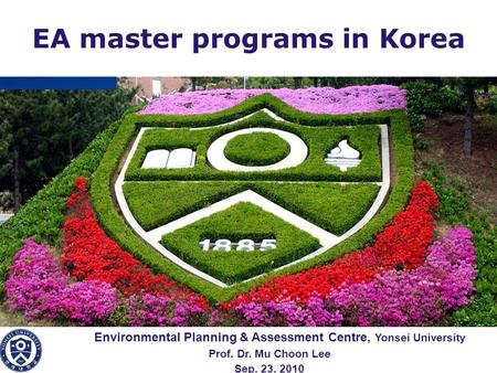 LOGO Environmental Planning & Assessment Centre, Yonsei University Prof. Dr. Mu Choon Lee Sep. 23. 2010 EA master programs in Korea.