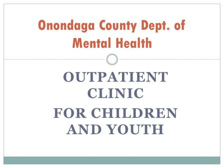 OUTPATIENT CLINIC FOR CHILDREN AND YOUTH Onondaga County Dept. of Mental Health.