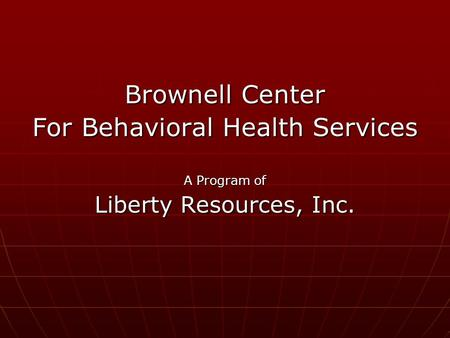 Brownell Center For Behavioral Health Services A Program of Liberty Resources, Inc.
