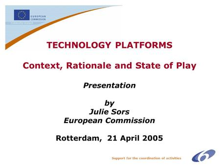 Support for the coordination of activities TECHNOLOGY PLATFORMS Context, Rationale and State of Play Presentation by Julie Sors European Commission Rotterdam,
