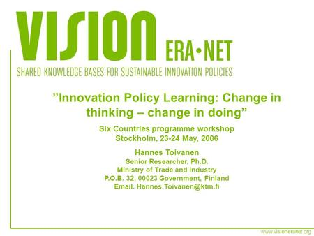 Www.visioneranet.org Innovation Policy Learning: Change in thinking – change in doing Six Countries programme workshop Stockholm, 23-24 May, 2006 Hannes.