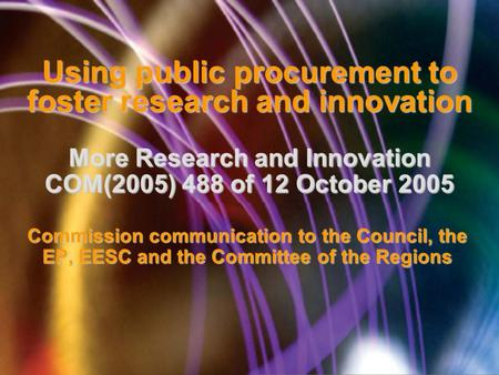 Using public procurement to foster research and innovation More Research and Innovation COM(2005) 488 of 12 October 2005 Commission communication to the.