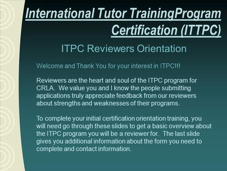 ITPC Reviewers Orientation Welcome and Thank You for your interest in ITPC!!! Reviewers are the heart and soul of the ITPC program for CRLA. We value you.