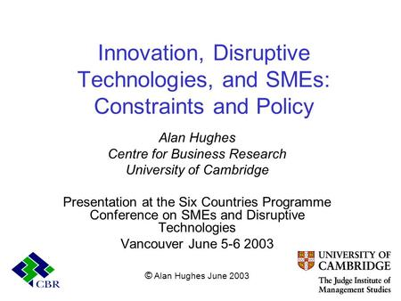 Innovation, Disruptive Technologies, and SMEs: Constraints and Policy Alan Hughes Centre for Business Research University of Cambridge Presentation at.