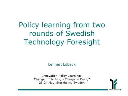 Policy learning from two rounds of Swedish Technology Foresight Lennart Lübeck Innovation Policy Learning: Change in Thinking - Change in Doing? 23-24.