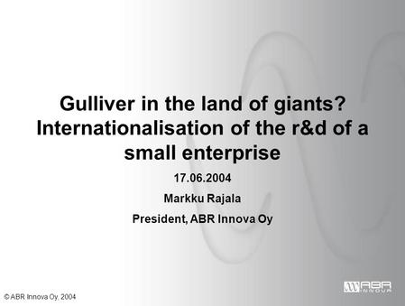 © ABR Innova Oy, 2004 Gulliver in the land of giants? Internationalisation of the r&d of a small enterprise 17.06.2004 Markku Rajala President, ABR Innova.