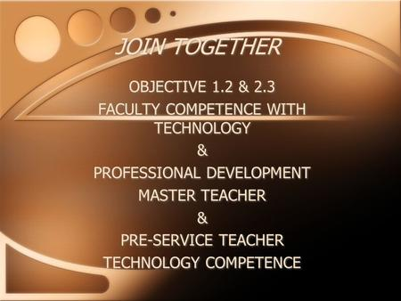 JOIN TOGETHER OBJECTIVE 1.2 & 2.3 FACULTY COMPETENCE WITH TECHNOLOGY & PROFESSIONAL DEVELOPMENT MASTER TEACHER & PRE-SERVICE TEACHER TECHNOLOGY COMPETENCE.