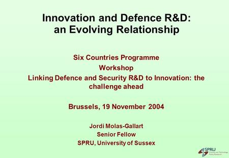 Innovation and Defence R&D: an Evolving Relationship Six Countries Programme Workshop Linking Defence and Security R&D to Innovation: the challenge ahead.