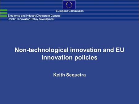 Enterprise and Industry Directorate-General Unit D1 Innovation Policy development European Commission Non-technological innovation and EU innovation policies.
