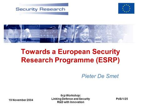 19 November 2004 PdS/1/25 6cp Workshop: Linking Defence and Security R&D with Innovation Towards a European Security Research Programme (ESRP) Pieter De.